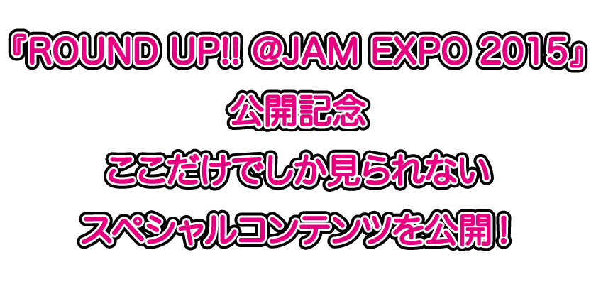 『ROUND UP!! @JAM EXPO 2015』公開記念 ここだけでしか見られないスペシャルコンテンツを公開!