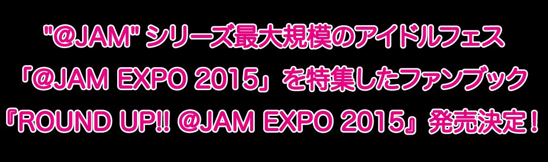 @JAMシリーズ最大規模のアイドルフェス「@JAM EXPO 2015」を特集したファンブック『ROUND UP!! @JAM EXPO 2015』発売決定!